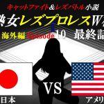 [RJ191929] 熟女レズプロレスW杯 Episode 10 最終話 日本VSアメリカ キャットファイト&レズバトル小説