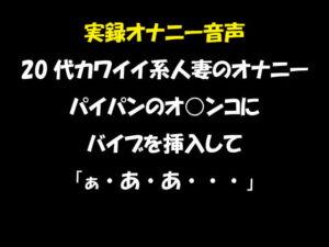 実録オナニー音声 20代カワイイ系人妻のオナニー パイパンのオ○ンコにバイブを挿入して「ぁ・あ・あ・・・」 [RJ329760][おかず倶楽部]