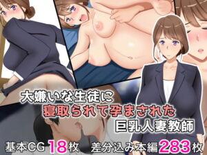 大嫌いな生徒に寝取られて孕まされた巨乳人妻教師 [RJ335675][西門家]