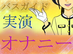 【素人ガチ淫語オナニー】バスガイド実演オナニー [RJ343074][ブルームーンパブリッシング]